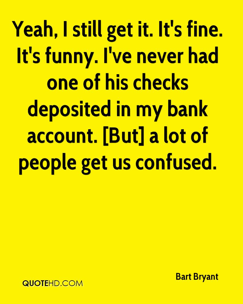 Yeah, I still get it. It's fine. It's funny. I've never had one of his checks deposited in my bank account. [But] a lot of people get us confused.