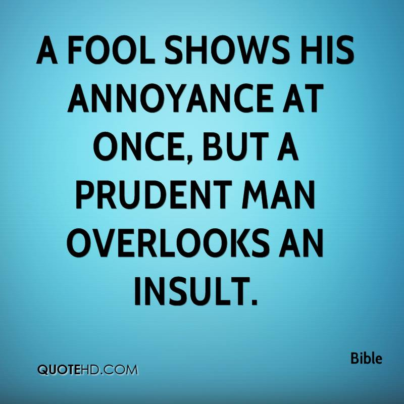 A fool shows his annoyance at once, but a prudent man overlooks an insult.