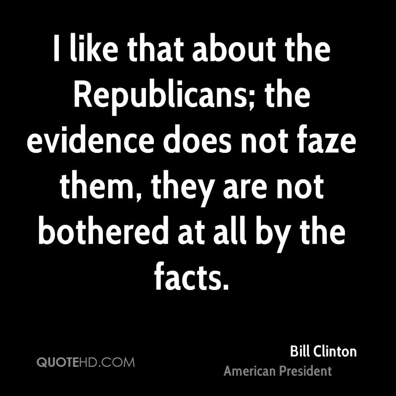 I like that about the Republicans; the evidence does not faze them, they are not bothered at all by the facts.