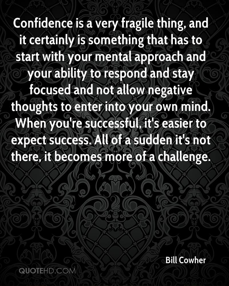 Confidence is a very fragile thing, and it certainly is something that has to start with your mental approach and your ability to respond and stay focused and not allow negative thoughts to enter into your own mind. When you're successful, it's easier to expect success. All of a sudden it's not there, it becomes more of a challenge.