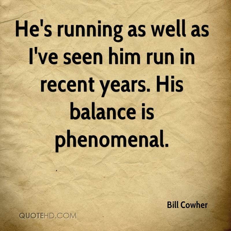 He's running as well as I've seen him run in recent years. His balance is phenomenal.