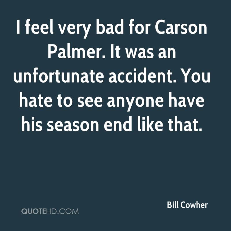 I feel very bad for Carson Palmer. It was an unfortunate accident. You hate to see anyone have his season end like that.