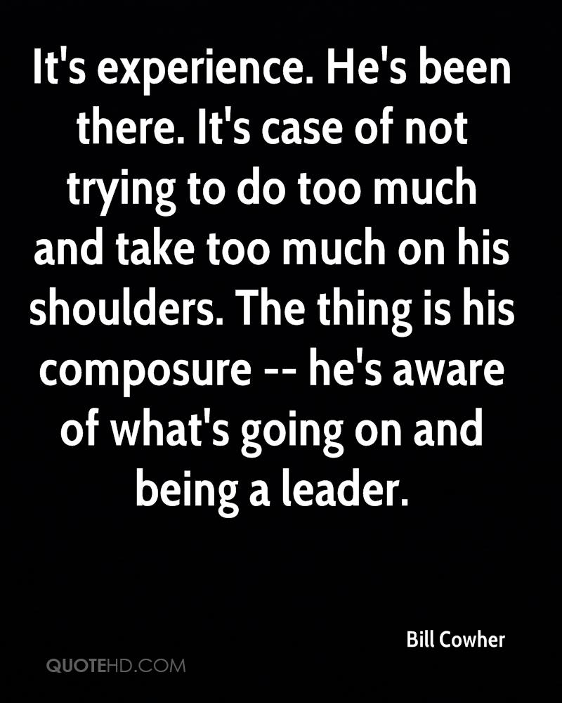 It's experience. He's been there. It's case of not trying to do too much and take too much on his shoulders. The thing is his composure -- he's aware of what's going on and being a leader.