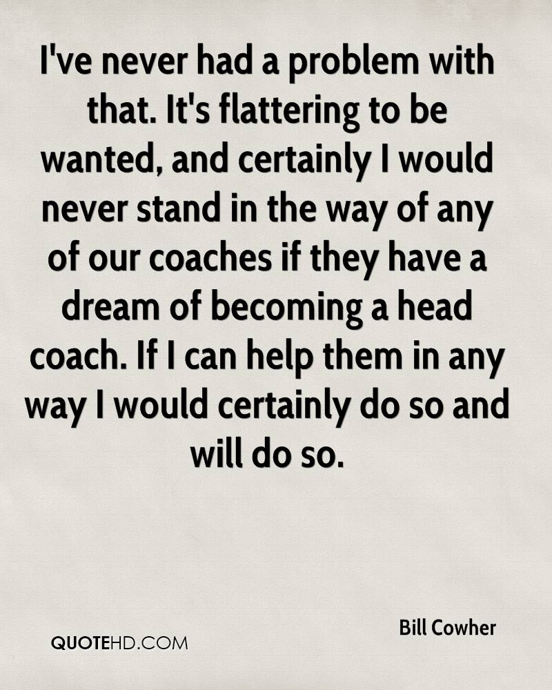 I've never had a problem with that. It's flattering to be wanted, and certainly I would never stand in the way of any of our coaches if they have a dream of becoming a head coach. If I can help them in any way I would certainly do so and will do so.