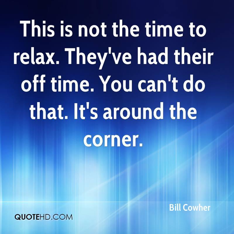 This is not the time to relax. They've had their off time. You can't do that. It's around the corner.