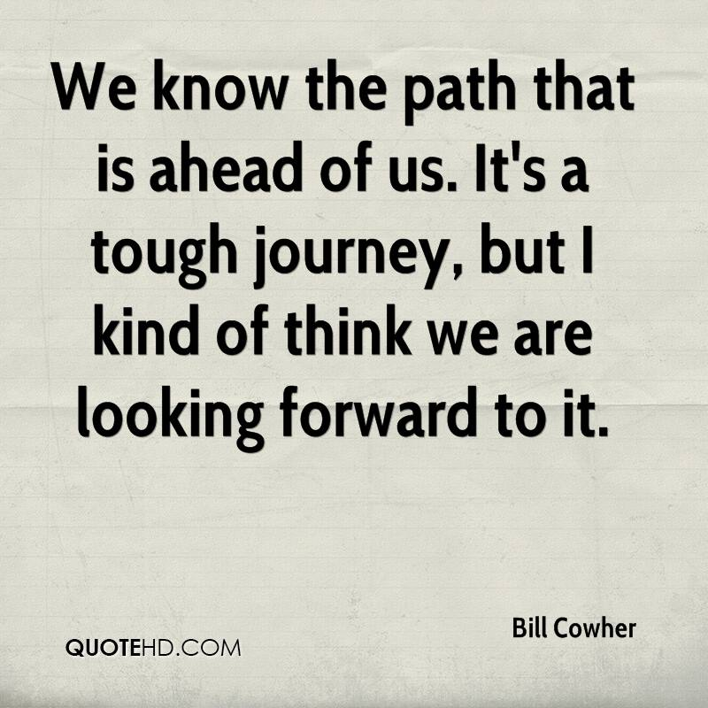We know the path that is ahead of us. It's a tough journey, but I kind of think we are looking forward to it.