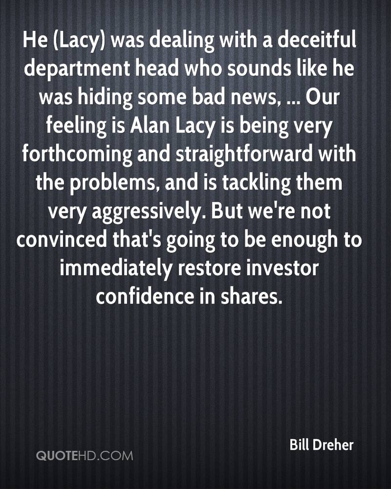 He (Lacy) was dealing with a deceitful department head who sounds like he was hiding some bad news, ... Our feeling is Alan Lacy is being very forthcoming and straightforward with the problems, and is tackling them very aggressively. But we're not convinced that's going to be enough to immediately restore investor confidence in shares.