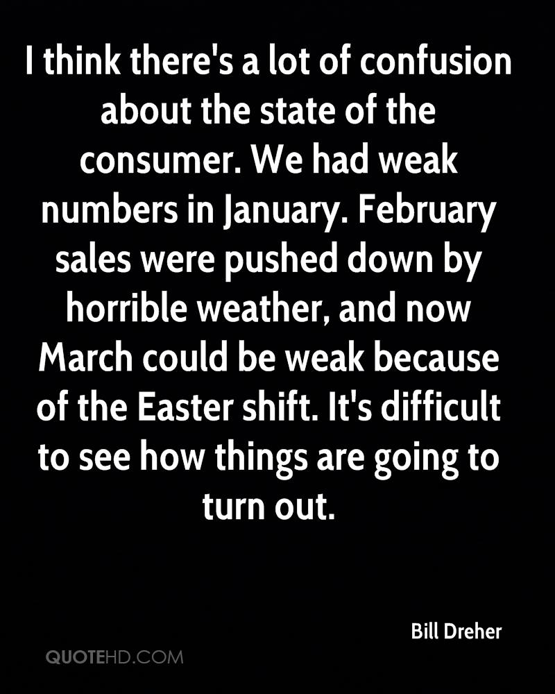 I think there's a lot of confusion about the state of the consumer. We had weak numbers in January. February sales were pushed down by horrible weather, and now March could be weak because of the Easter shift. It's difficult to see how things are going to turn out.