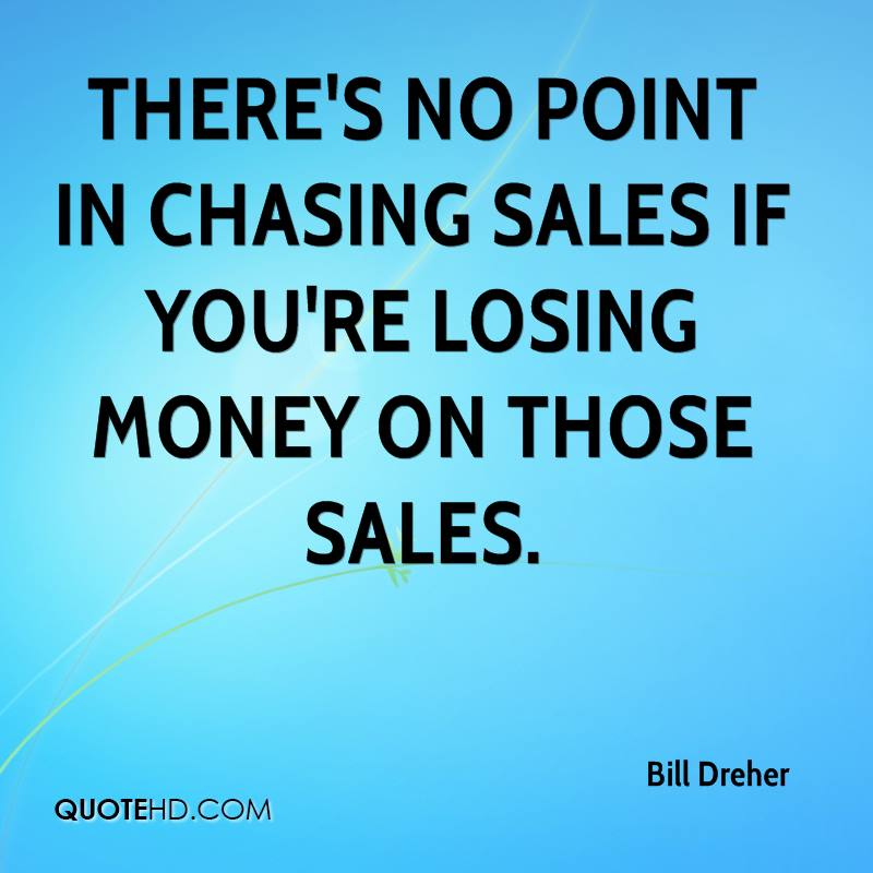 There's no point in chasing sales if you're losing money on those sales.