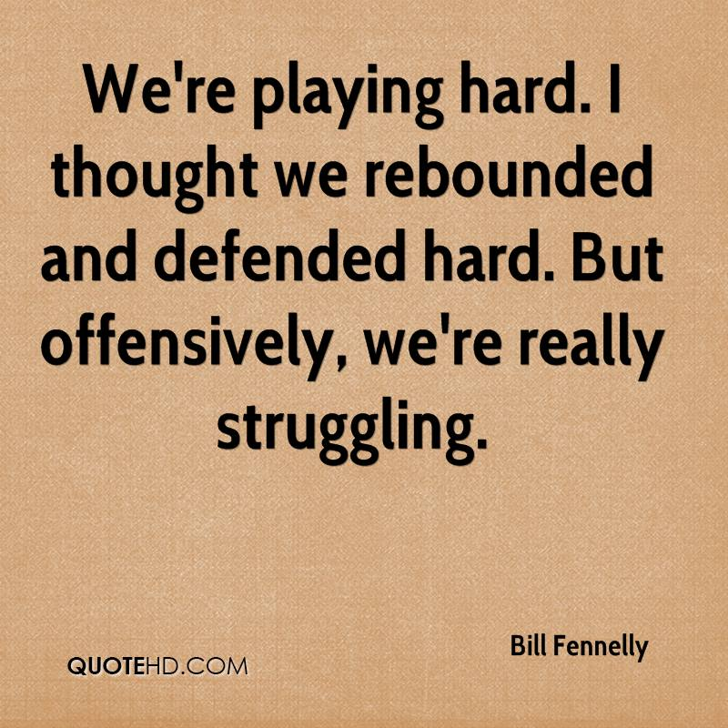 We're playing hard. I thought we rebounded and defended hard. But offensively, we're really struggling.