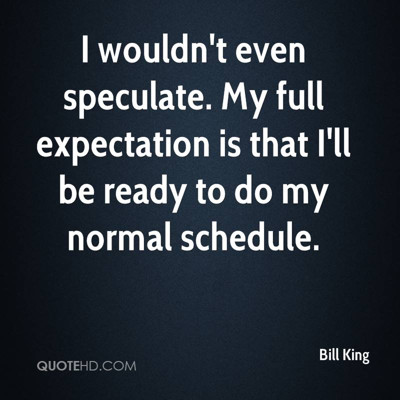 I wouldn't even speculate. My full expectation is that I'll be ready to do my normal schedule.