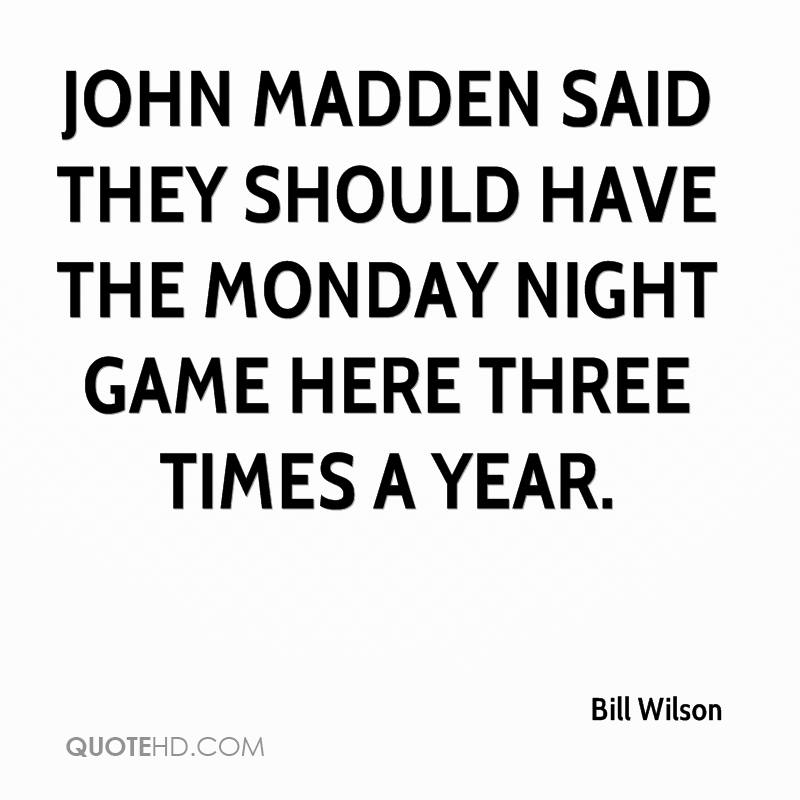 John Madden said they should have the Monday night game here three times a year.