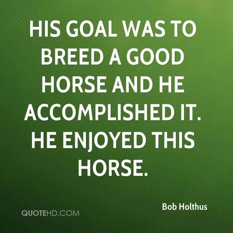 His goal was to breed a good horse and he accomplished it. He enjoyed this horse.