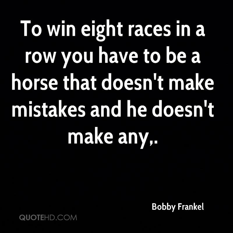 To win eight races in a row you have to be a horse that doesn't make mistakes and he doesn't make any.