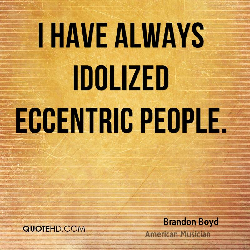 I have always idolized eccentric people.