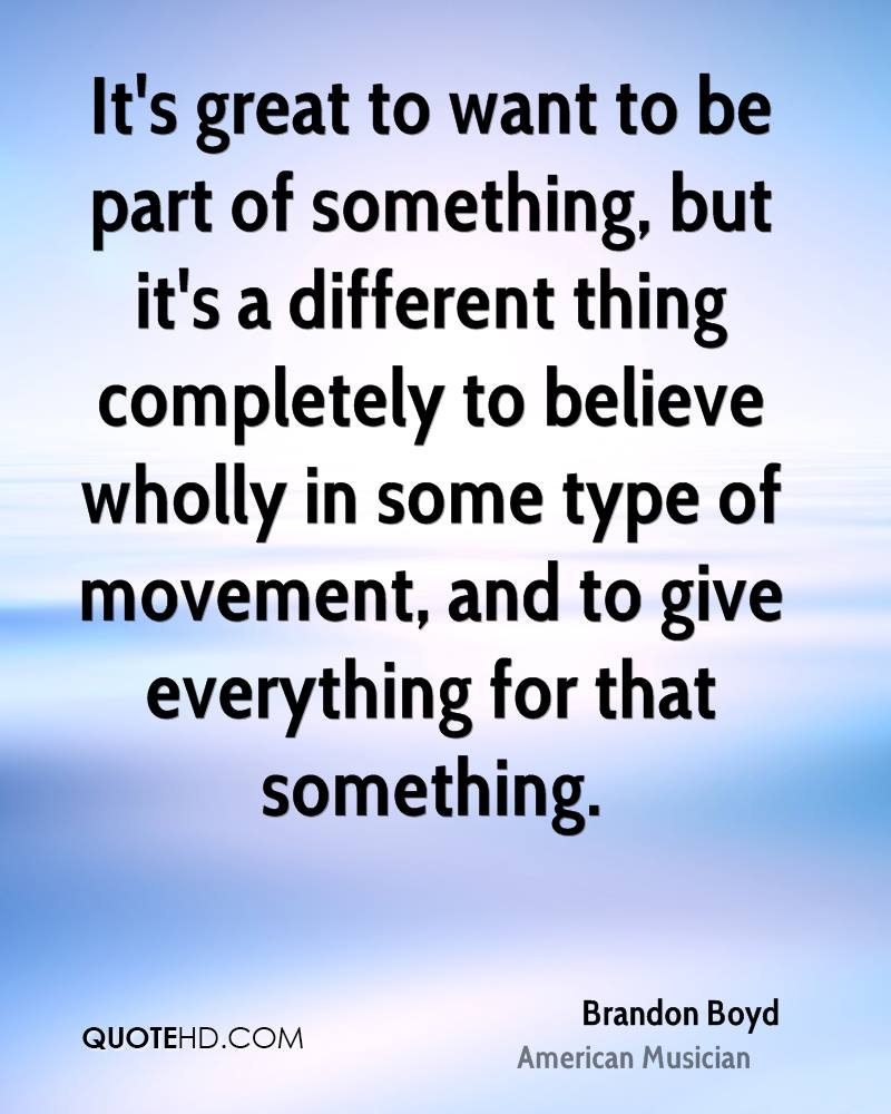It's great to want to be part of something, but it's a different thing completely to believe wholly in some type of movement, and to give everything for that something.