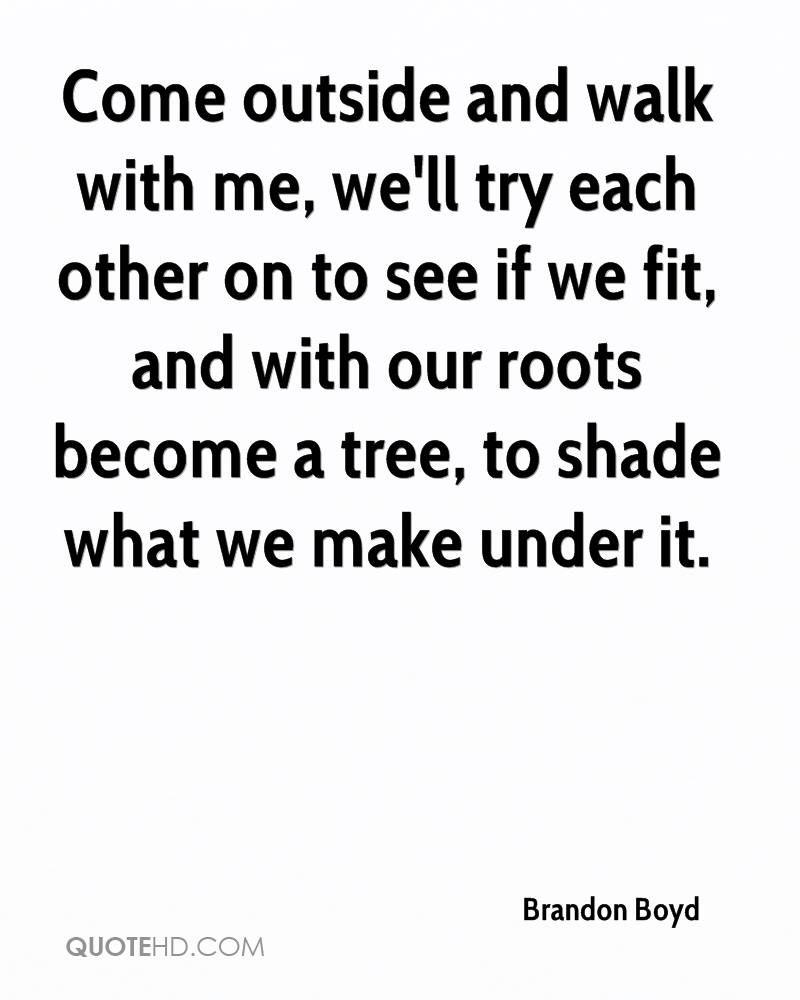 Come outside and walk with me, we'll try each other on to see if we fit, and with our roots become a tree, to shade what we make under it.