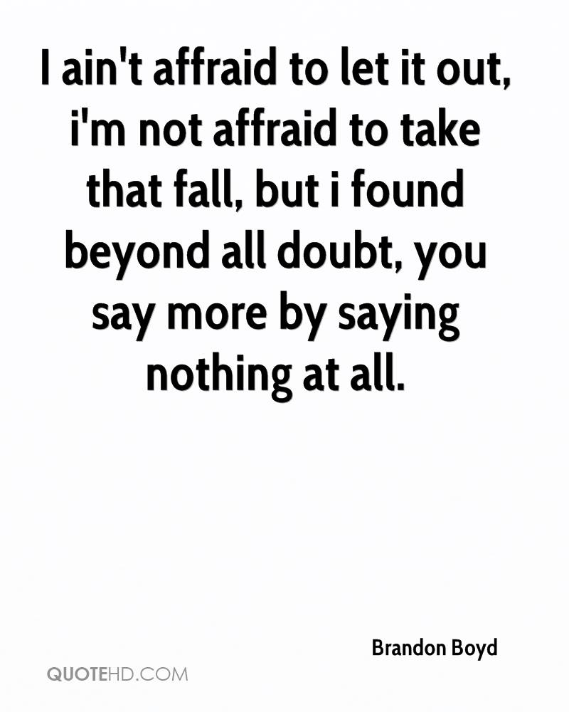 I ain't affraid to let it out, i'm not affraid to take that fall, but i found beyond all doubt, you say more by saying nothing at all.