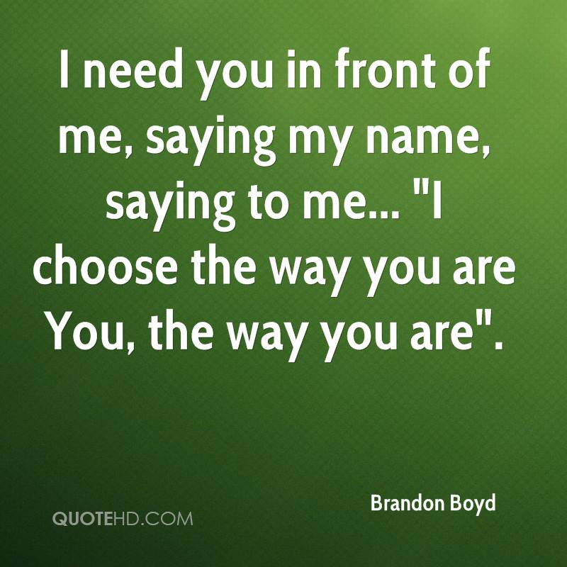 """I need you in front of me, saying my name, saying to me... """"I choose the way you are You, the way you are""""."""