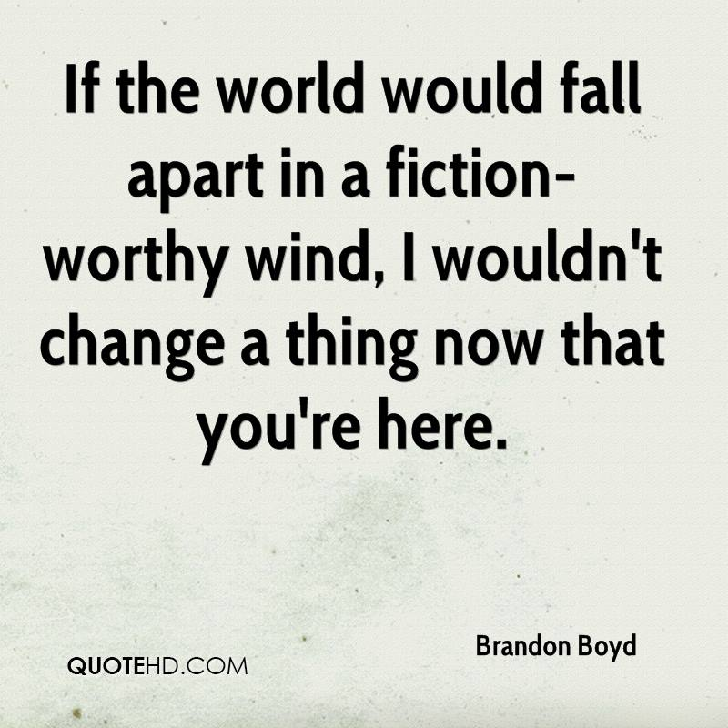 If the world would fall apart in a fiction-worthy wind, I wouldn't change a thing now that you're here.