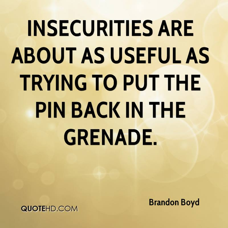 Insecurities are about as useful as trying to put the pin back in the grenade.