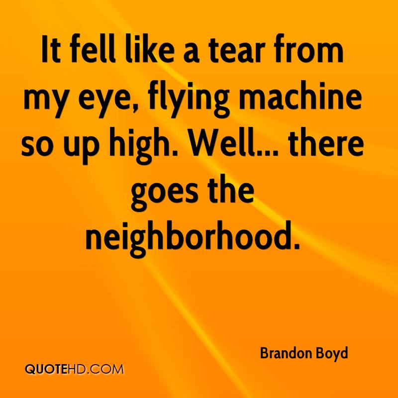 It fell like a tear from my eye, flying machine so up high. Well... there goes the neighborhood.