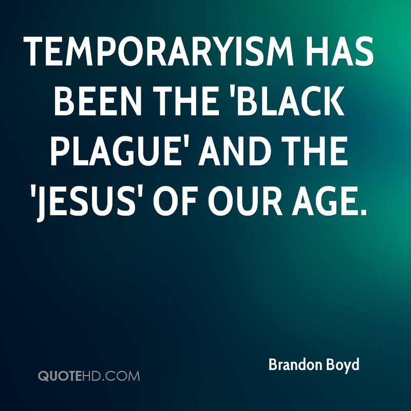 Temporaryism has been the 'Black Plague' and the 'Jesus' of our age.