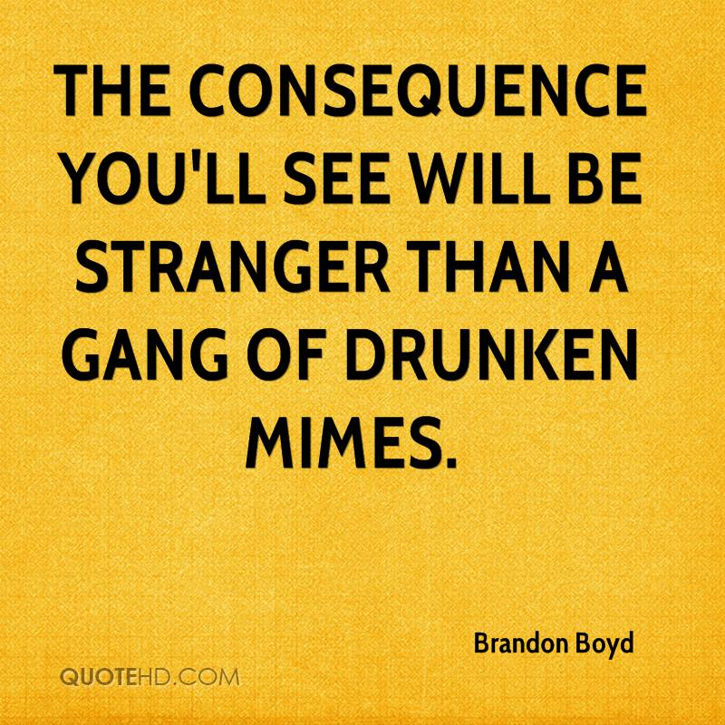 The consequence you'll see will be stranger than a gang of drunken mimes.