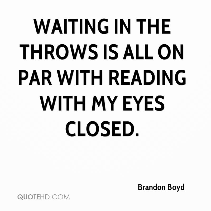 Waiting in the throws Is all on par with reading with my eyes closed.