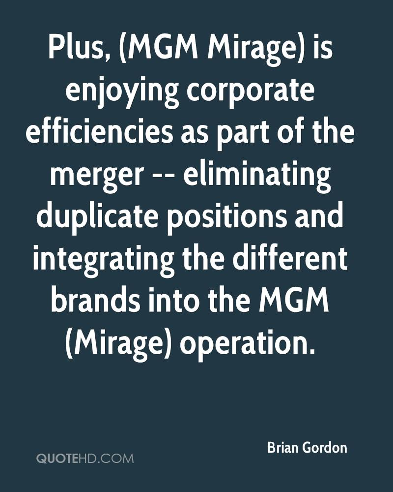 Plus, (MGM Mirage) is enjoying corporate efficiencies as part of the merger -- eliminating duplicate positions and integrating the different brands into the MGM (Mirage) operation.