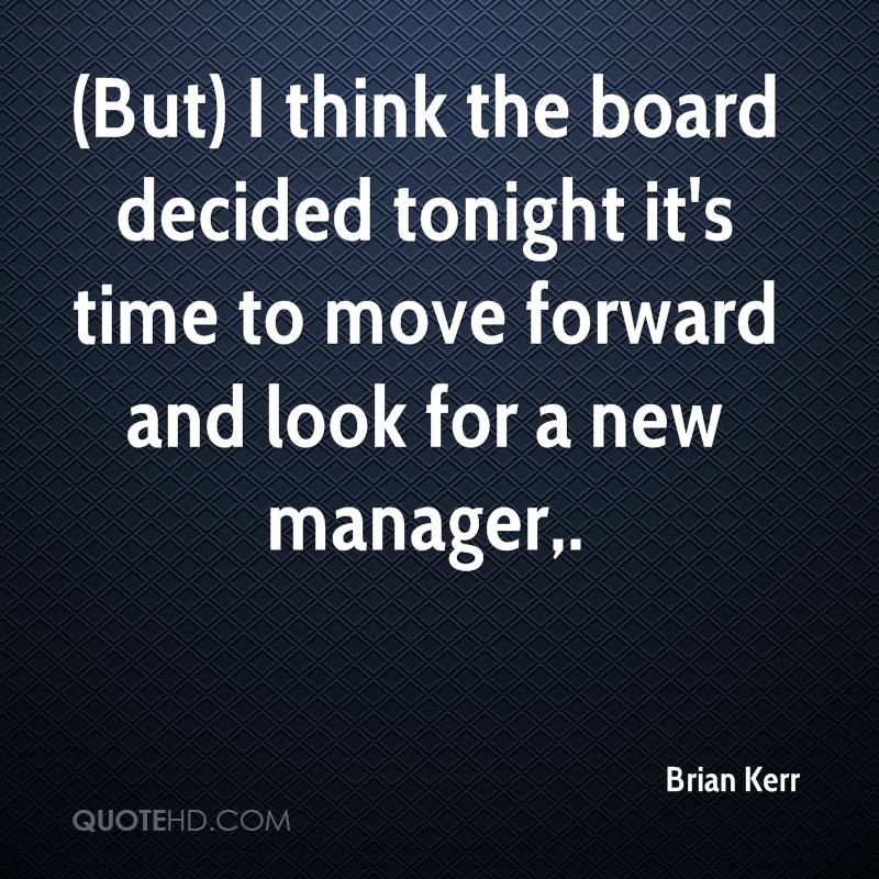 (But) I think the board decided tonight it's time to move forward and look for a new manager.
