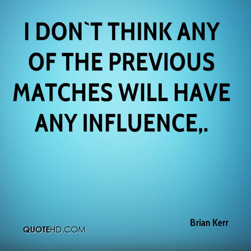 I don`t think any of the previous matches will have any influence.