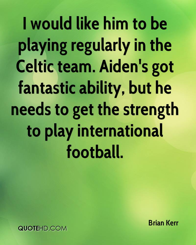 I would like him to be playing regularly in the Celtic team. Aiden's got fantastic ability, but he needs to get the strength to play international football.