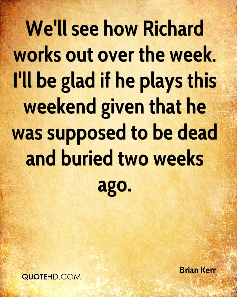 We'll see how Richard works out over the week. I'll be glad if he plays this weekend given that he was supposed to be dead and buried two weeks ago.