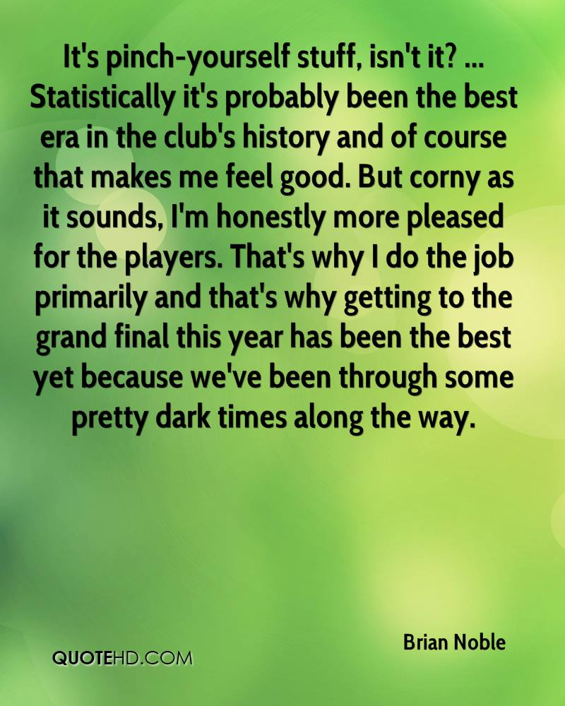 It's pinch-yourself stuff, isn't it? ... Statistically it's probably been the best era in the club's history and of course that makes me feel good. But corny as it sounds, I'm honestly more pleased for the players. That's why I do the job primarily and that's why getting to the grand final this year has been the best yet because we've been through some pretty dark times along the way.