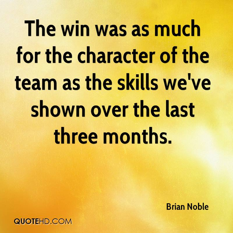 The win was as much for the character of the team as the skills we've shown over the last three months.