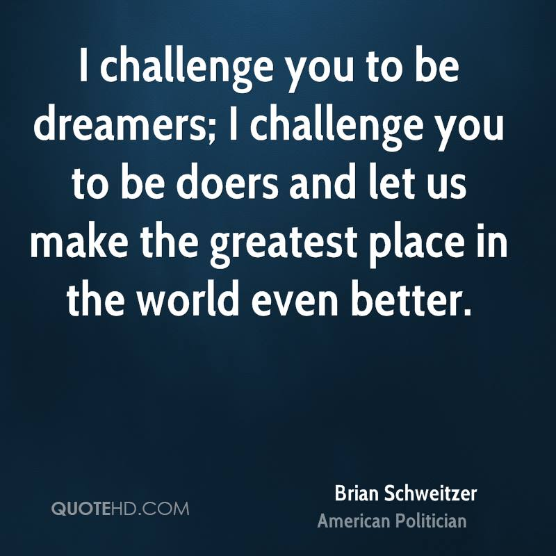 I challenge you to be dreamers; I challenge you to be doers and let us make the greatest place in the world even better.