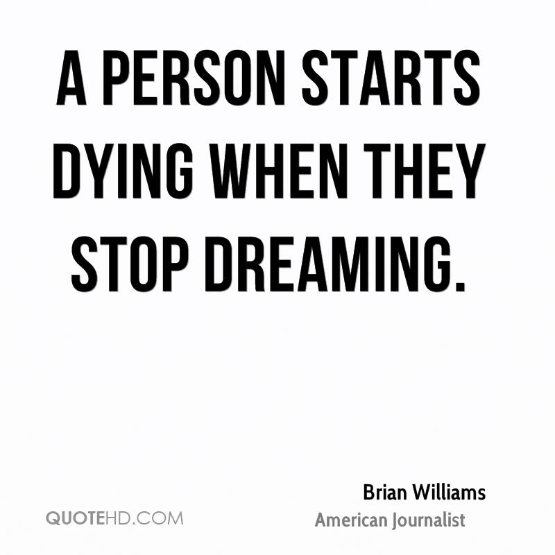 A person starts dying when they stop dreaming.