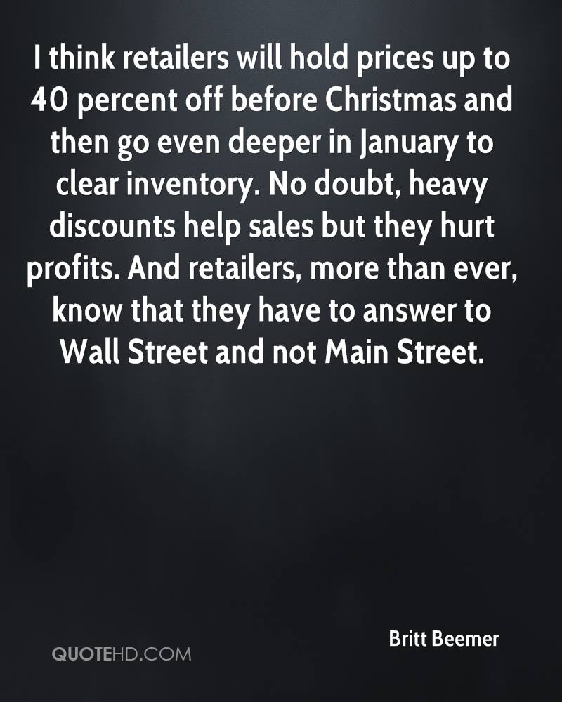 I think retailers will hold prices up to 40 percent off before Christmas and then go even deeper in January to clear inventory. No doubt, heavy discounts help sales but they hurt profits. And retailers, more than ever, know that they have to answer to Wall Street and not Main Street.