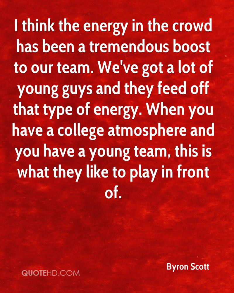 I think the energy in the crowd has been a tremendous boost to our team. We've got a lot of young guys and they feed off that type of energy. When you have a college atmosphere and you have a young team, this is what they like to play in front of.