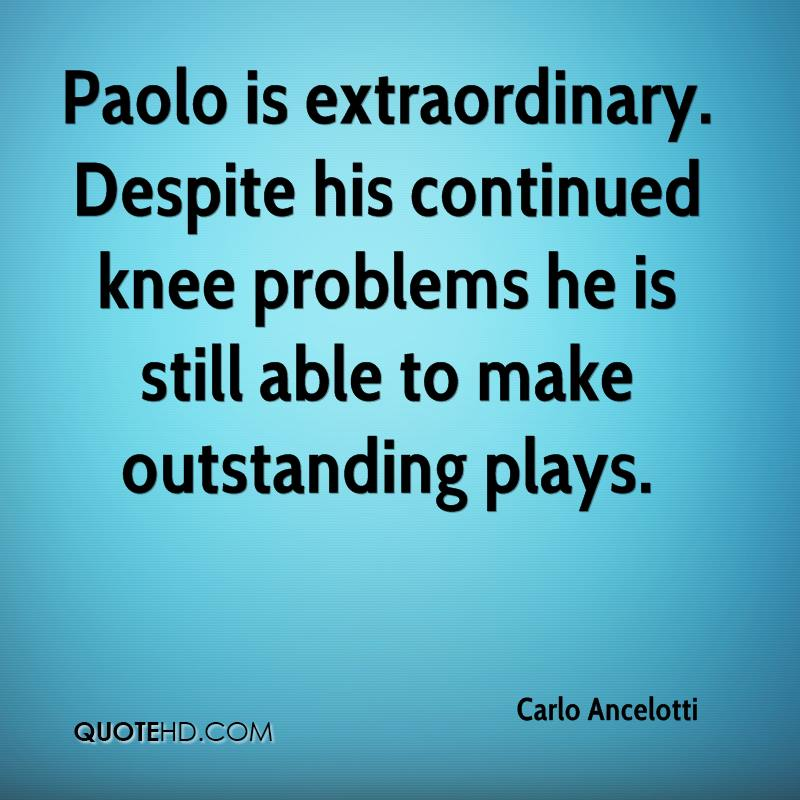 Paolo is extraordinary. Despite his continued knee problems he is still able to make outstanding plays.
