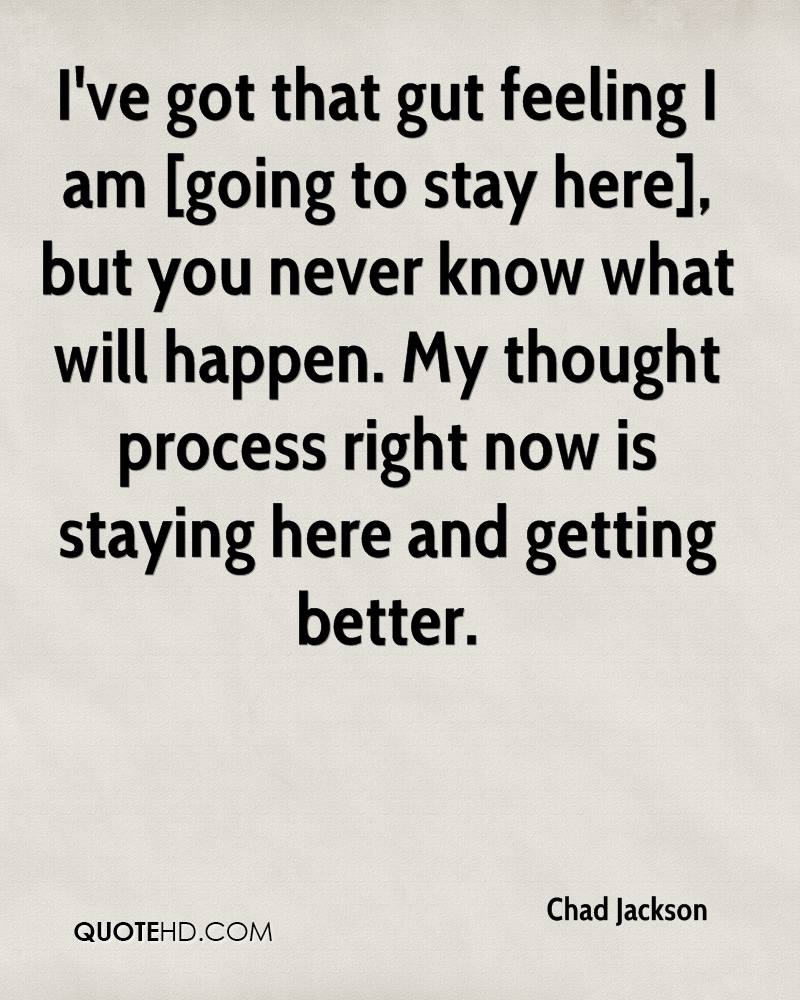 I've got that gut feeling I am [going to stay here], but you never know what will happen. My thought process right now is staying here and getting better.
