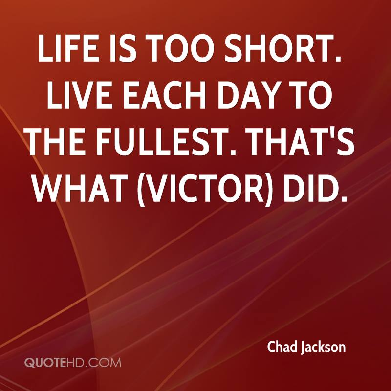 Life is too short. Live each day to the fullest. That's what (Victor) did.