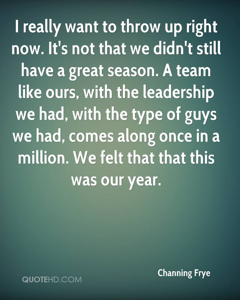I really want to throw up right now. It's not that we didn't still have a great season. A team like ours, with the leadership we had, with the type of guys we had, comes along once in a million. We felt that that this was our year.