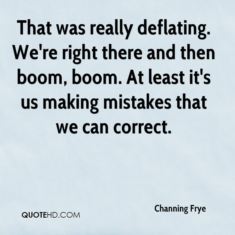 That was really deflating. We're right there and then boom, boom. At least it's us making mistakes that we can correct.