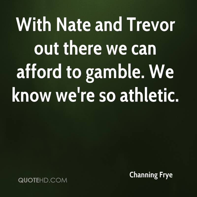 With Nate and Trevor out there we can afford to gamble. We know we're so athletic.