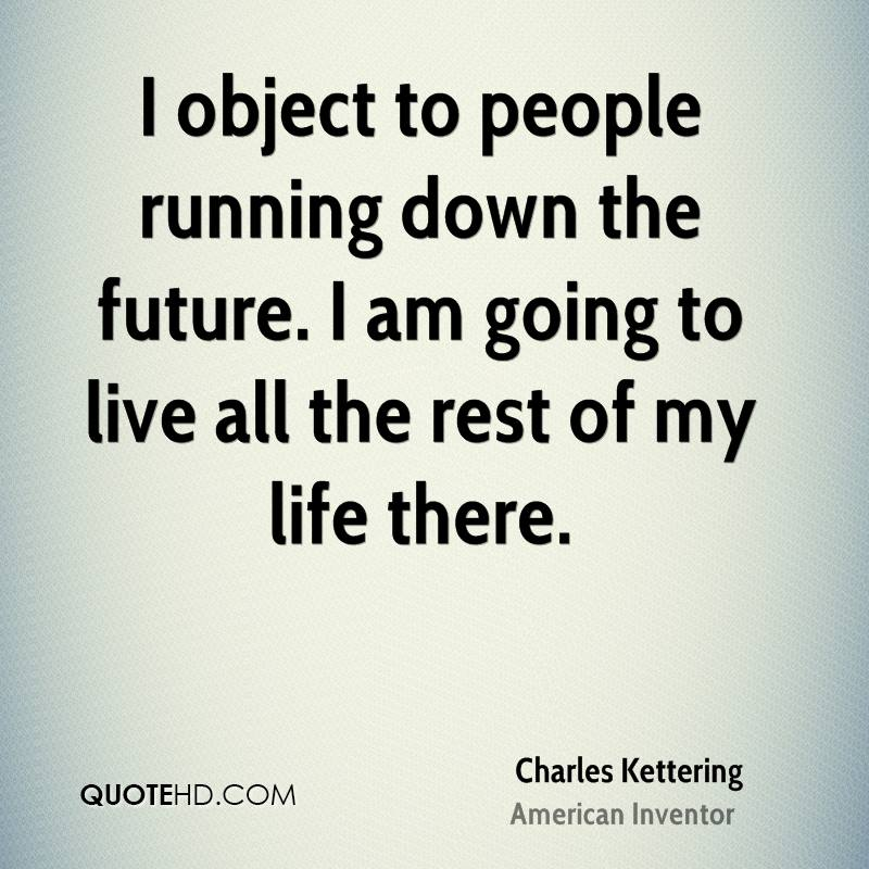 I object to people running down the future. I am going to live all the rest of my life there.