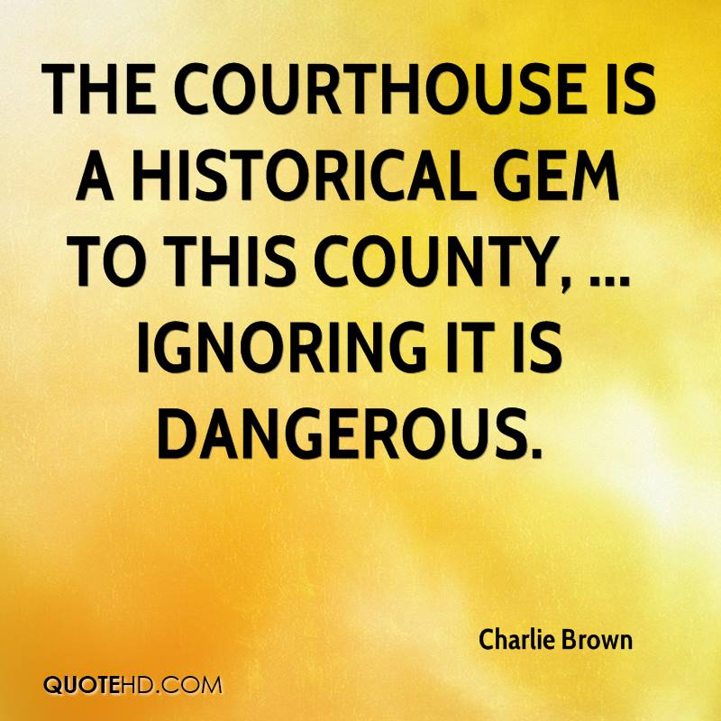 The courthouse is a historical gem to this county, ... Ignoring it is dangerous.