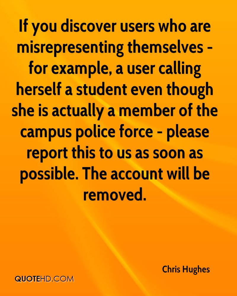 If you discover users who are misrepresenting themselves - for example, a user calling herself a student even though she is actually a member of the campus police force - please report this to us as soon as possible. The account will be removed.
