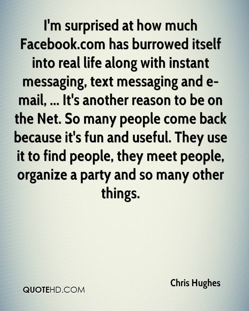 I'm surprised at how much Facebook.com has burrowed itself into real life along with instant messaging, text messaging and e-mail, ... It's another reason to be on the Net. So many people come back because it's fun and useful. They use it to find people, they meet people, organize a party and so many other things.